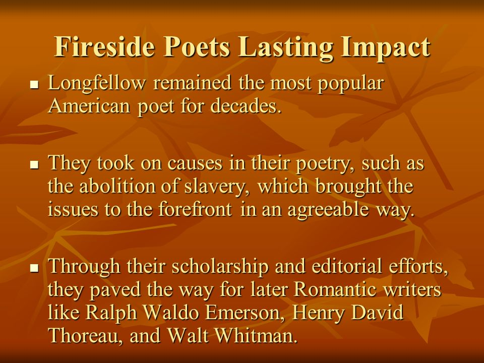 Fireside Poets Lasting Impact Longfellow remained the most popular American poet for decades. Longfellow remained the most popular American poet for d