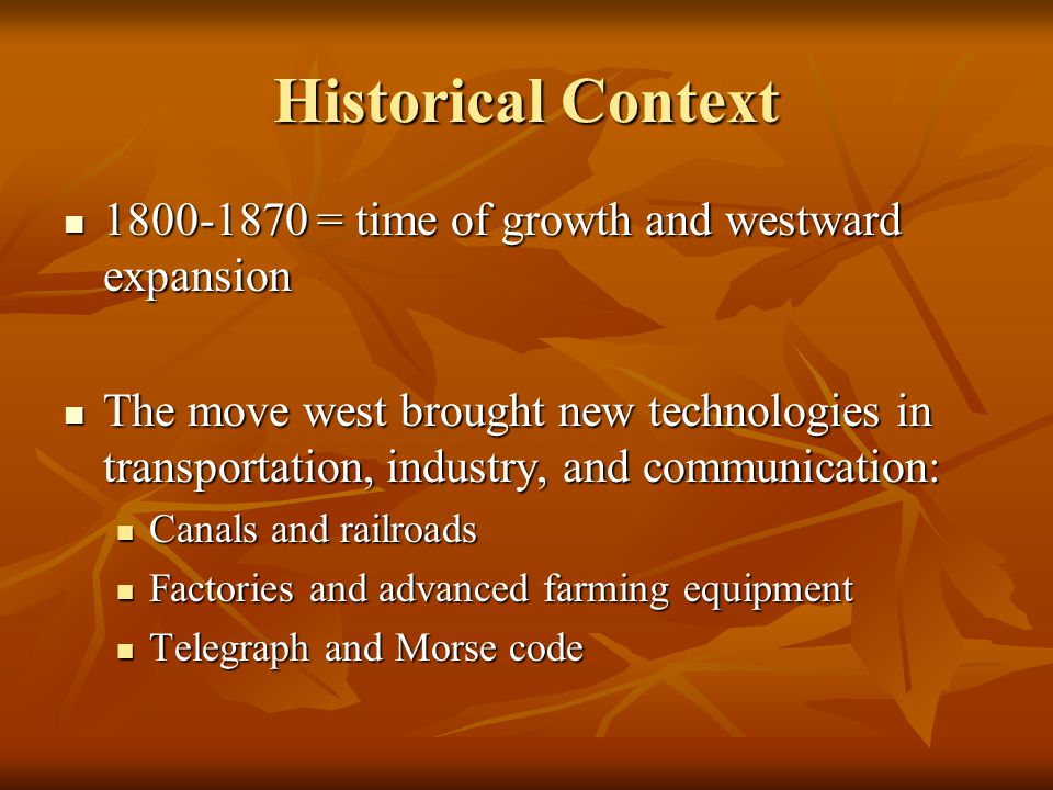 Historical Context The move west and new technology also spurred troublesome changes: The move west and new technology also spurred troublesome changes: Factories brought fierce competition = child labor and unsafe working conditions Factories brought fierce competition = child labor and unsafe working conditions Women's rights were severely hampered and efforts to change this came to the forefront Women's rights were severely hampered and efforts to change this came to the forefront Opposition to slavery began to grow and gain a voice in abolitionists, eventually dividing the nation in two Opposition to slavery began to grow and gain a voice in abolitionists, eventually dividing the nation in two