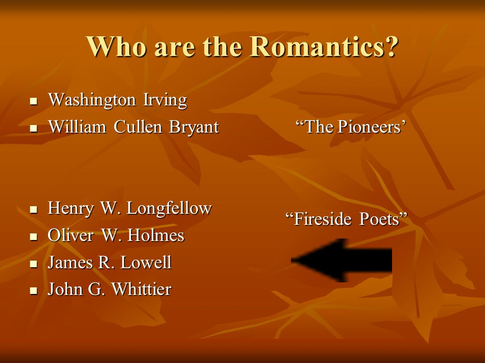 """Who are the Romantics? Washington Irving Washington Irving William Cullen Bryant """"The Pioneers' William Cullen Bryant """"The Pioneers' Henry W. Longfell"""