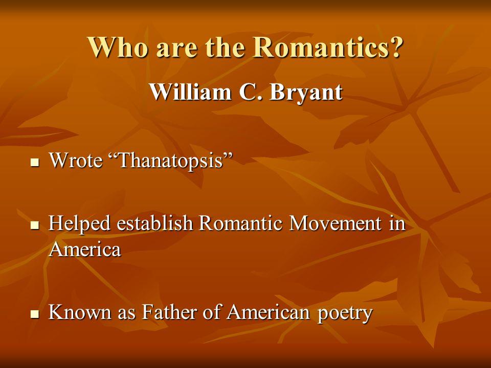 "Who are the Romantics? William C. Bryant Wrote ""Thanatopsis"" Wrote ""Thanatopsis"" Helped establish Romantic Movement in America Helped establish Romant"