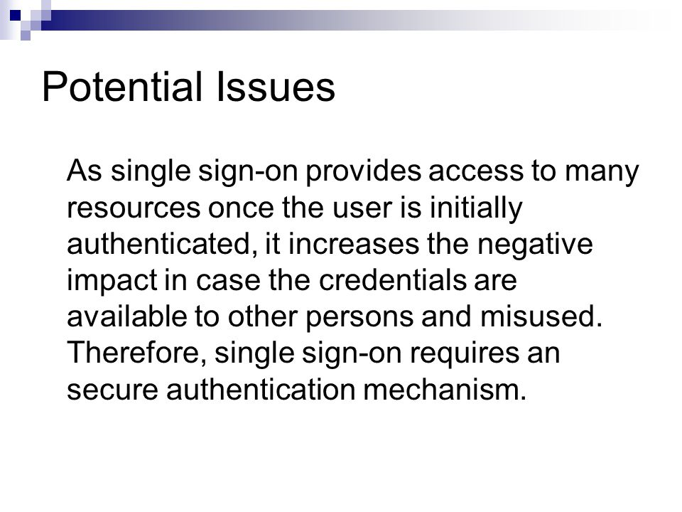 Potential Issues As single sign-on provides access to many resources once the user is initially authenticated, it increases the negative impact in cas