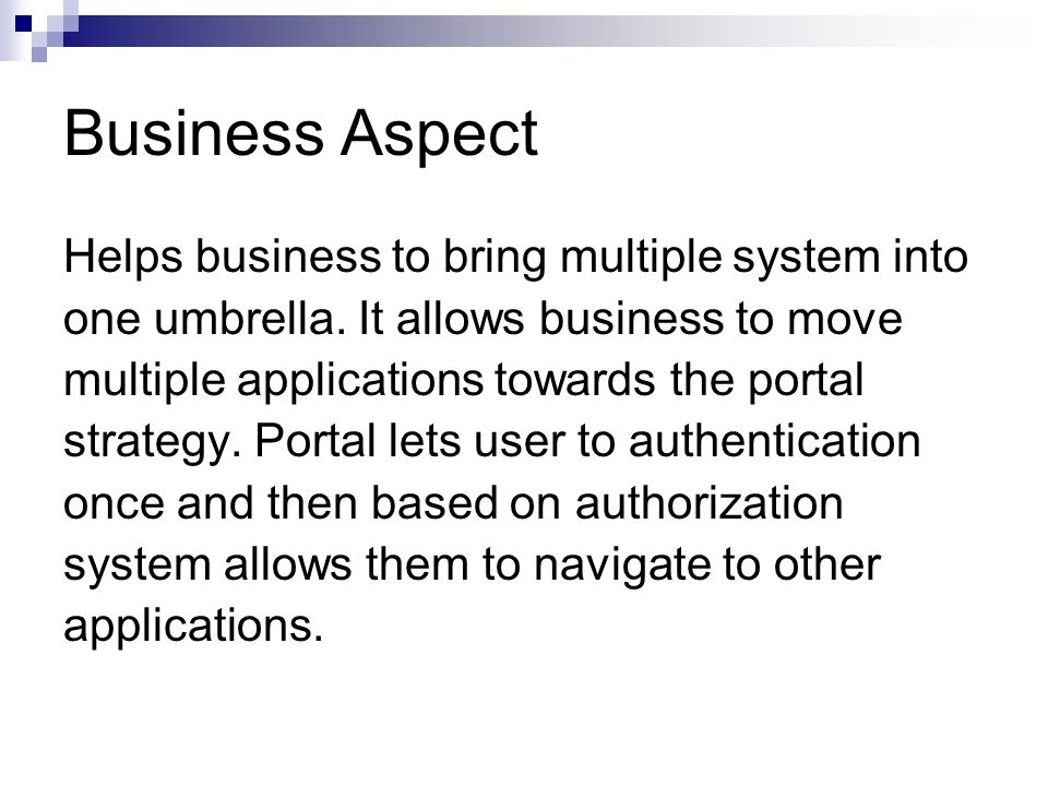 Business Aspect Helps business to bring multiple system into one umbrella. It allows business to move multiple applications towards the portal strateg