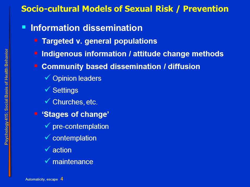 Psychology 415; Social Basis of Health Behavior Automaticity, escape 4 Socio-cultural Models of Sexual Risk / Prevention  Information dissemination  Targeted v.