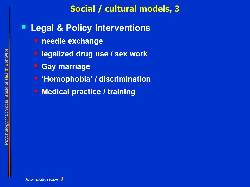Psychology 415; Social Basis of Health Behavior Automaticity, escape 6 Social / cultural models, 3  Legal & Policy Interventions  needle exchange  legalized drug use / sex work  Gay marriage  'Homophobia' / discrimination  Medical practice / training