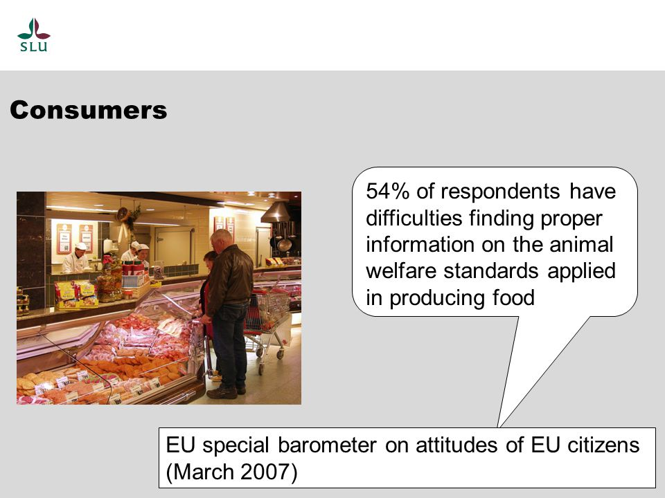 54% of respondents have difficulties finding proper information on the animal welfare standards applied in producing food EU special barometer on attitudes of EU citizens (March 2007) Consumers