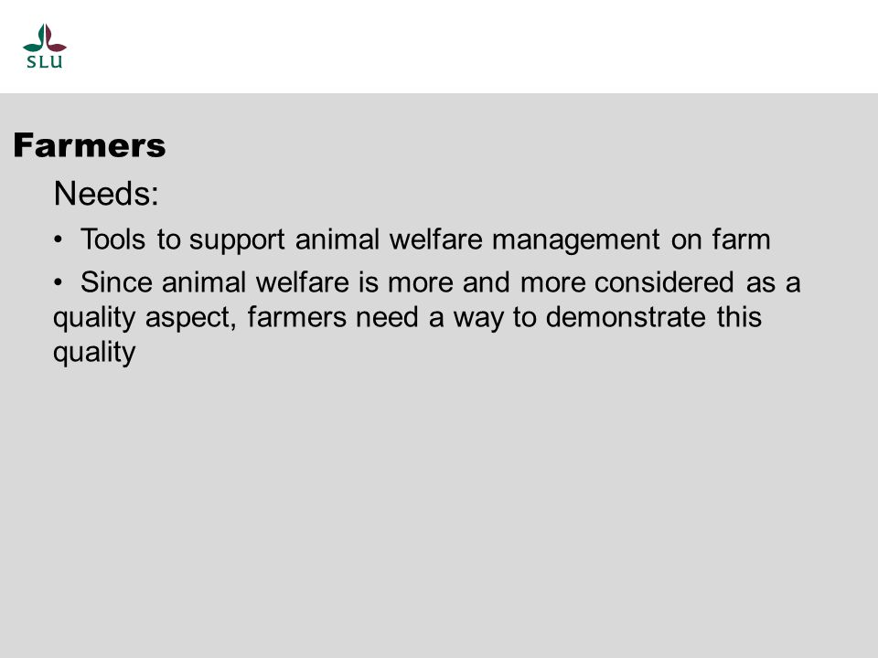 Tools to support animal welfare management on farm Since animal welfare is more and more considered as a quality aspect, farmers need a way to demonstrate this quality Farmers Needs: