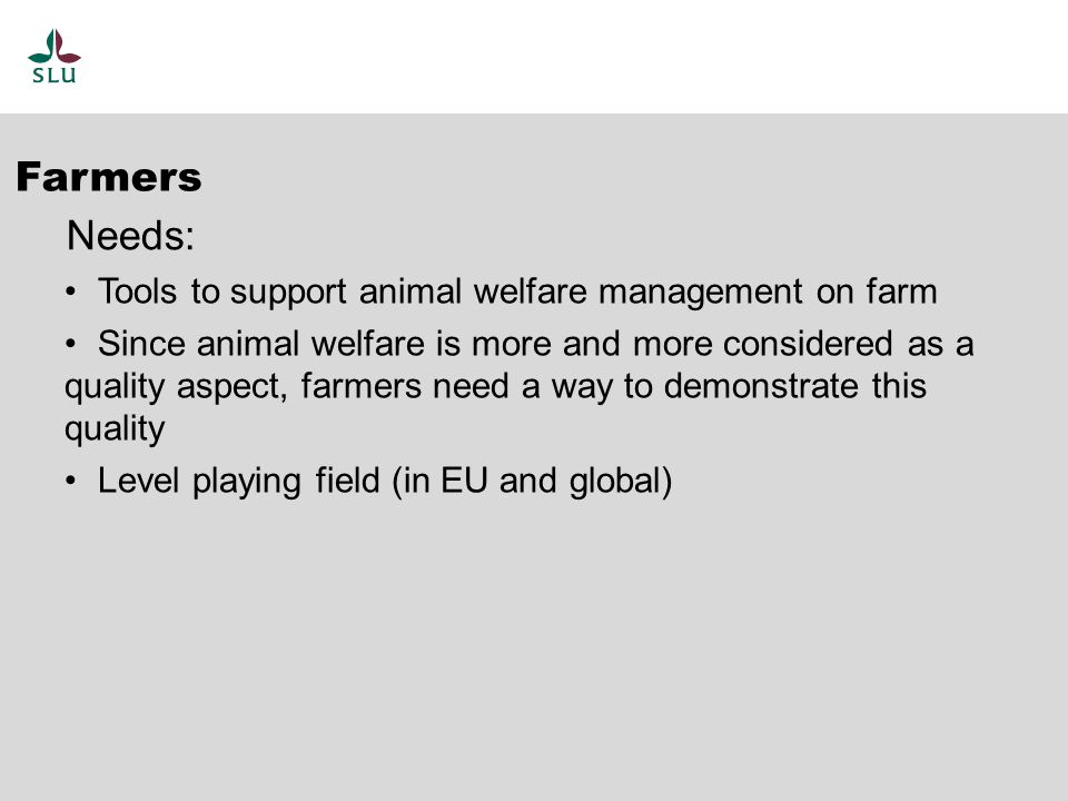 Tools to support animal welfare management on farm Since animal welfare is more and more considered as a quality aspect, farmers need a way to demonstrate this quality Level playing field (in EU and global) Farmers Needs: