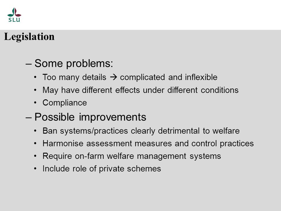 – Some problems: Too many details  complicated and inflexible May have different effects under different conditions Compliance – Possible improvements Ban systems/practices clearly detrimental to welfare Harmonise assessment measures and control practices Require on-farm welfare management systems Include role of private schemes Legislation