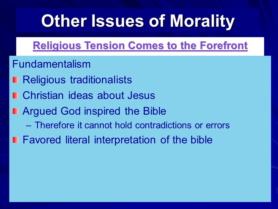 Fundamentalism Religious traditionalists Christian ideas about Jesus Argued God inspired the Bible – –Therefore it cannot hold contradictions or errors Favored literal interpretation of the bible Other Issues of Morality Religious Tension Comes to the Forefront