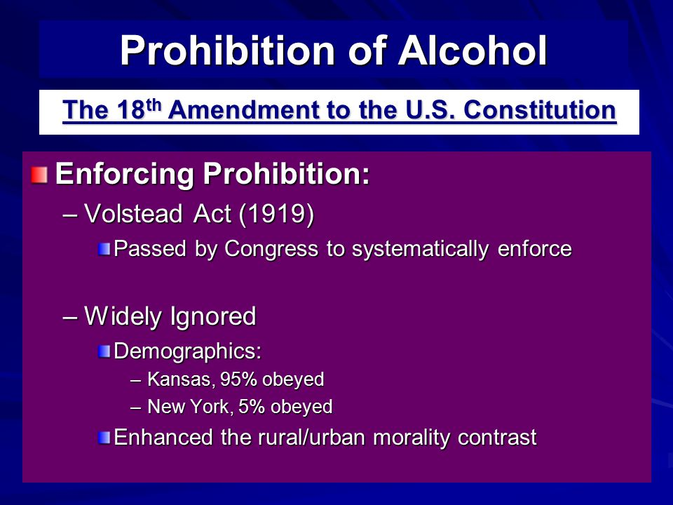 Enforcing Prohibition: –Volstead Act (1919) Passed by Congress to systematically enforce –Widely Ignored Demographics: –Kansas, 95% obeyed –New York, 5% obeyed Enhanced the rural/urban morality contrast Prohibition of Alcohol The 18 th Amendment to the U.S.