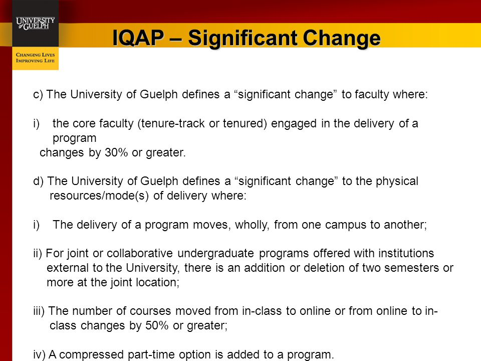 "IQAP – Significant Change c) The University of Guelph defines a ""significant change"" to faculty where: i)the core faculty (tenure-track or tenured) en"