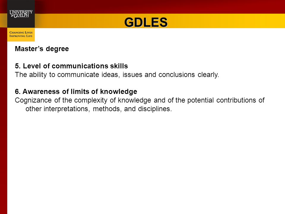 GDLES Master's degree 5. Level of communications skills The ability to communicate ideas, issues and conclusions clearly. 6. Awareness of limits of kn