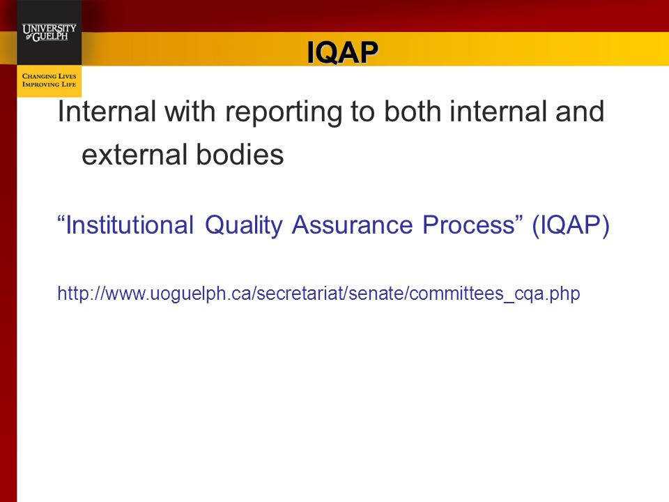 "IQAP Internal with reporting to both internal and external bodies ""Institutional Quality Assurance Process"" (IQAP) http://www.uoguelph.ca/secretariat/"