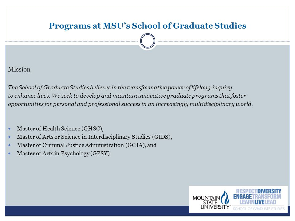 Programs at MSU's School of Graduate Studies Mission The School of Graduate Studies believes in the transformative power of lifelong inquiry to enhance lives.