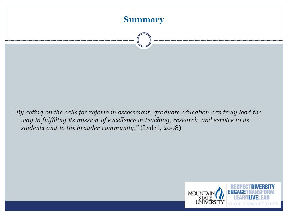 Summary By acting on the calls for reform in assessment, graduate education can truly lead the way in fulfilling its mission of excellence in teaching, research, and service to its students and to the broader community. (Lydell, 2008)