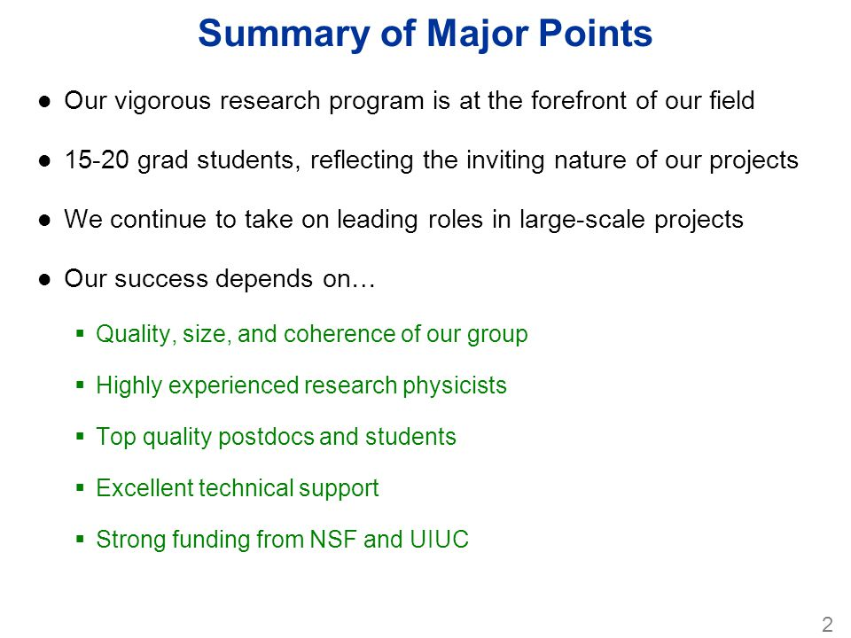 Reiteration of Major Points l Our research program is at the forefront of our field l 15 - 20 grad students, reflecting the inviting nature of our projects l We continue to take on leading roles in large-scale projects l Our success depends on…  Quality, size, and coherence of our group  Highly experienced research physicists  Top quality postdocs and students  Excellent technical support  Strong funding from NSF and UIUC Now, here comes the science program !!.