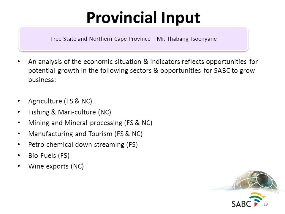 An analysis of the economic situation & indicators reflects opportunities for potential growth in the following sectors & opportunities for SABC to grow business: Agriculture (FS & NC) Fishing & Mari-culture (NC) Mining and Mineral processing (FS & NC) Manufacturing and Tourism (FS & NC) Petro chemical down streaming (FS) Bio-Fuels (FS) Wine exports (NC) Provincial Input 19 Free State and Northern Cape Province – Mr.