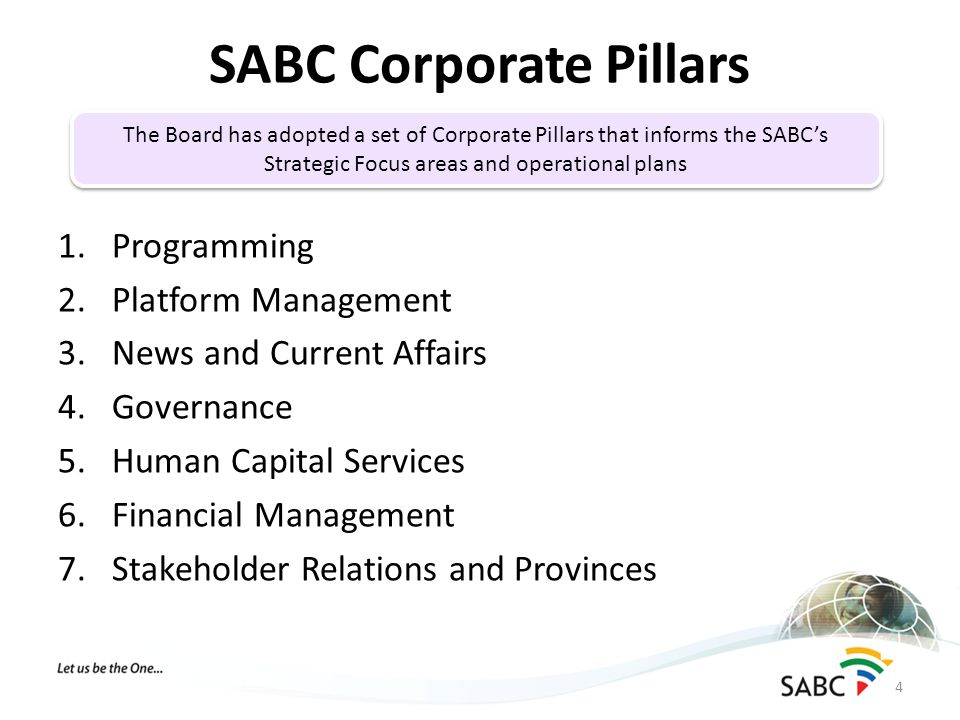 1.Programming 2.Platform Management 3.News and Current Affairs 4.Governance 5.Human Capital Services 6.Financial Management 7.Stakeholder Relations and Provinces SABC Corporate Pillars 4 The Board has adopted a set of Corporate Pillars that informs the SABC's Strategic Focus areas and operational plans