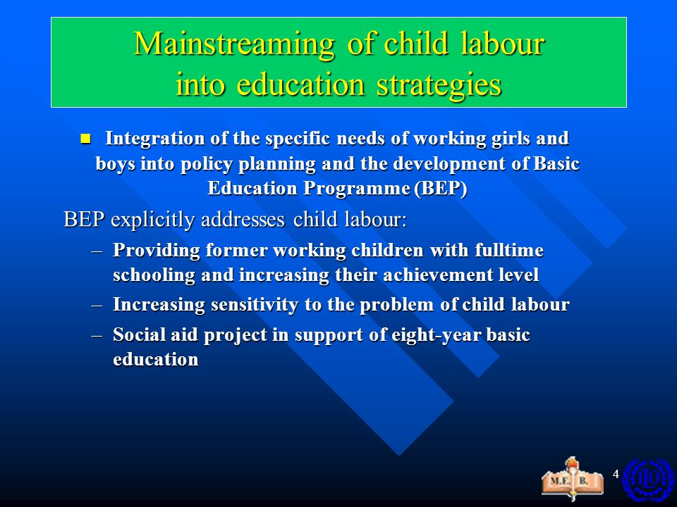 4 Mainstreaming of child labour into education strategies Integration of the specific needs of working girls and boys into policy planning and the development of Basic Education Programme (BEP) Integration of the specific needs of working girls and boys into policy planning and the development of Basic Education Programme (BEP) BEP explicitly addresses child labour: BEP explicitly addresses child labour: –Providing former working children with fulltime schooling and increasing their achievement level –Increasing sensitivity to the problem of child labour –Social aid project in support of eight-year basic education
