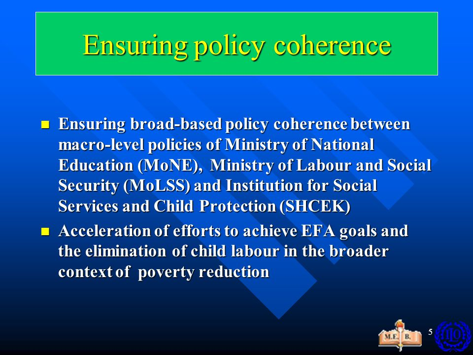 5 Ensuring broad-based policy coherence between macro-level policies of Ministry of National Education (MoNE), Ministry of Labour and Social Security (MoLSS) and Institution for Social Services and Child Protection (SHCEK) Ensuring broad-based policy coherence between macro-level policies of Ministry of National Education (MoNE), Ministry of Labour and Social Security (MoLSS) and Institution for Social Services and Child Protection (SHCEK) Acceleration of efforts to achieve EFA goals and the elimination of child labour in the broader context of poverty reduction Acceleration of efforts to achieve EFA goals and the elimination of child labour in the broader context of poverty reduction Ensuring policy coherence