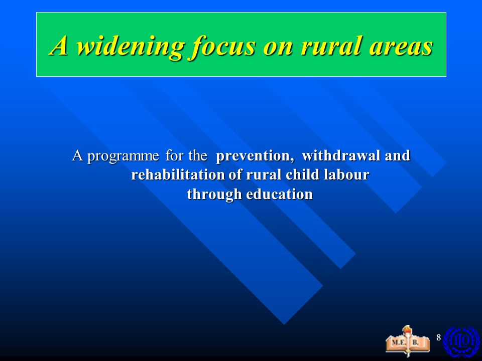 8 A programme for the prevention, withdrawal and rehabilitation of rural child labour through education A widening focus on rural areas