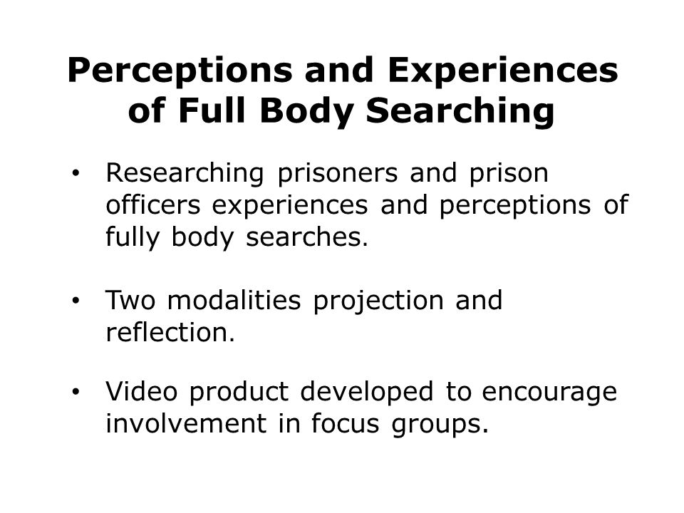 Perceptions and Experiences of Full Body Searching Researching prisoners and prison officers experiences and perceptions of fully body searches. Two m