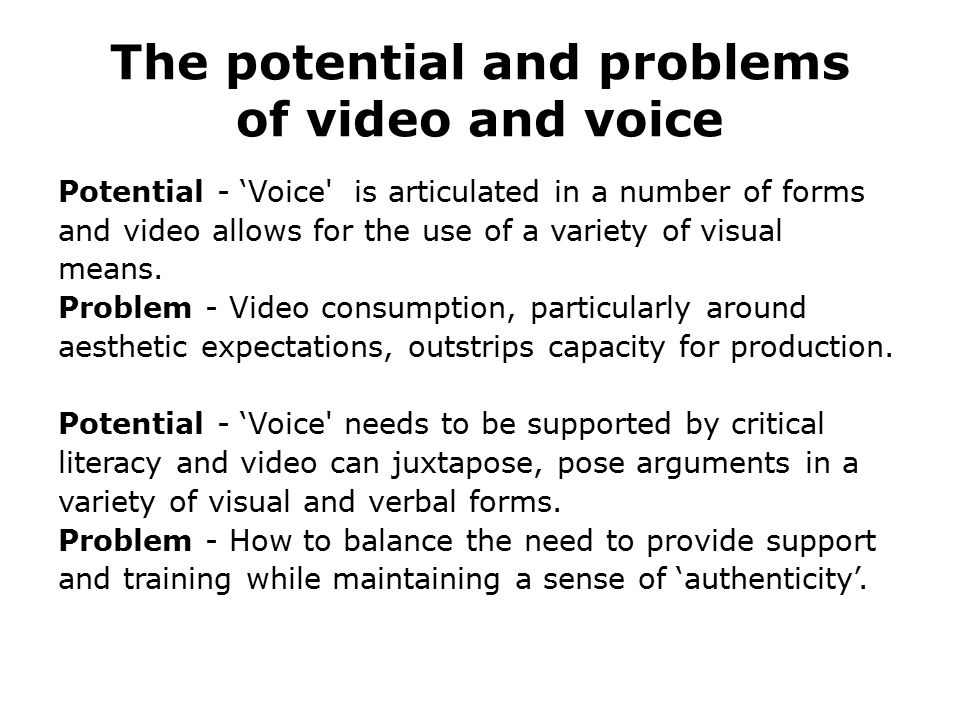 The potential and problems of video and voice Potential - 'Voice' is articulated in a number of forms and video allows for the use of a variety of vis