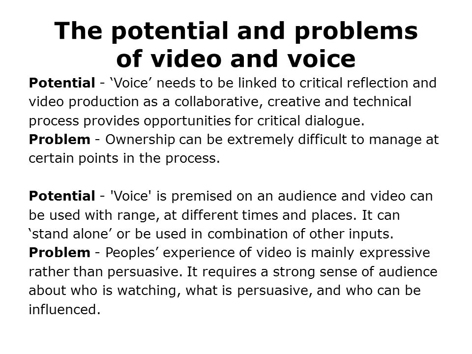 The potential and problems of video and voice Potential - 'Voice' needs to be linked to critical reflection and video production as a collaborative, creative and technical process provides opportunities for critical dialogue.