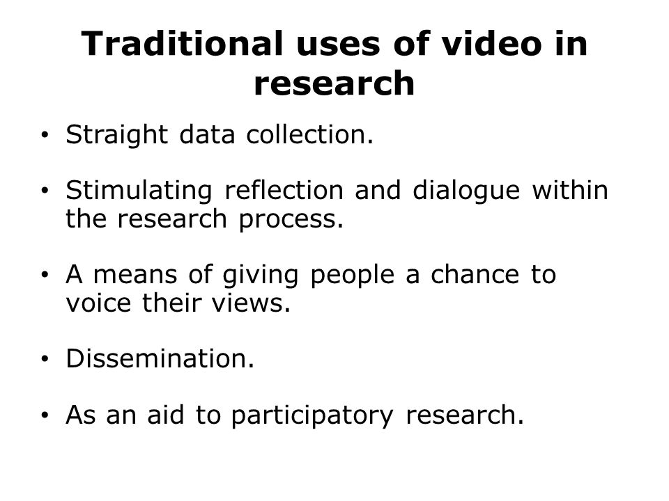 Traditional uses of video in research Straight data collection. Stimulating reflection and dialogue within the research process. A means of giving peo