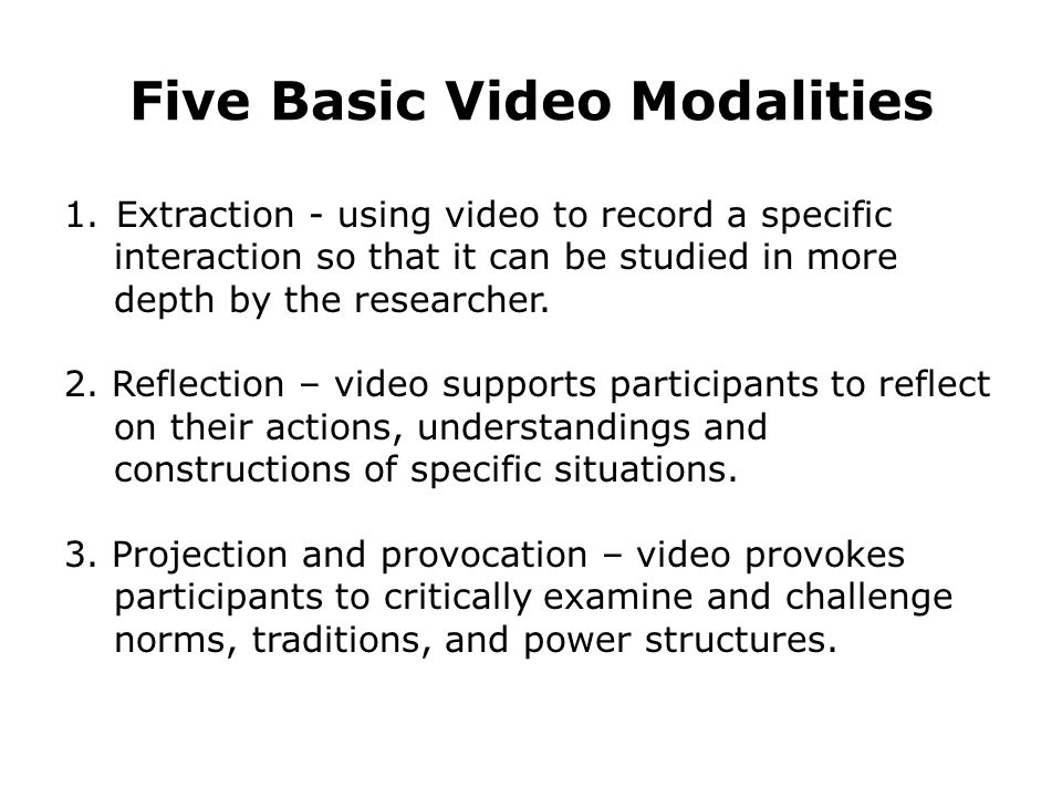 Five Basic Video Modalities 1. Extraction - using video to record a specific interaction so that it can be studied in more depth by the researcher. 2.