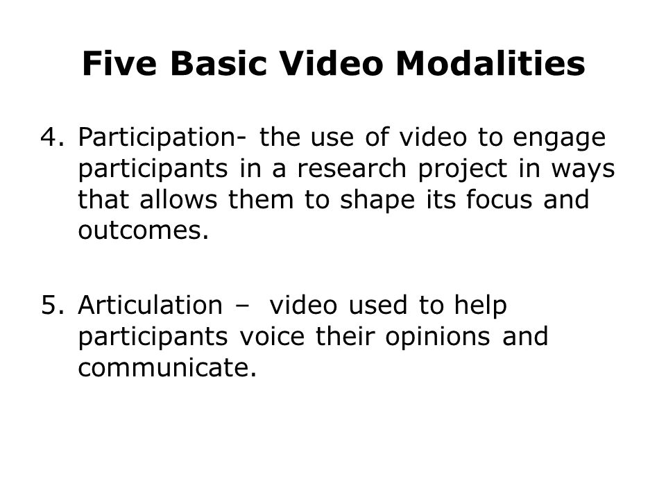 Five Basic Video Modalities 4.Participation- the use of video to engage participants in a research project in ways that allows them to shape its focus and outcomes.