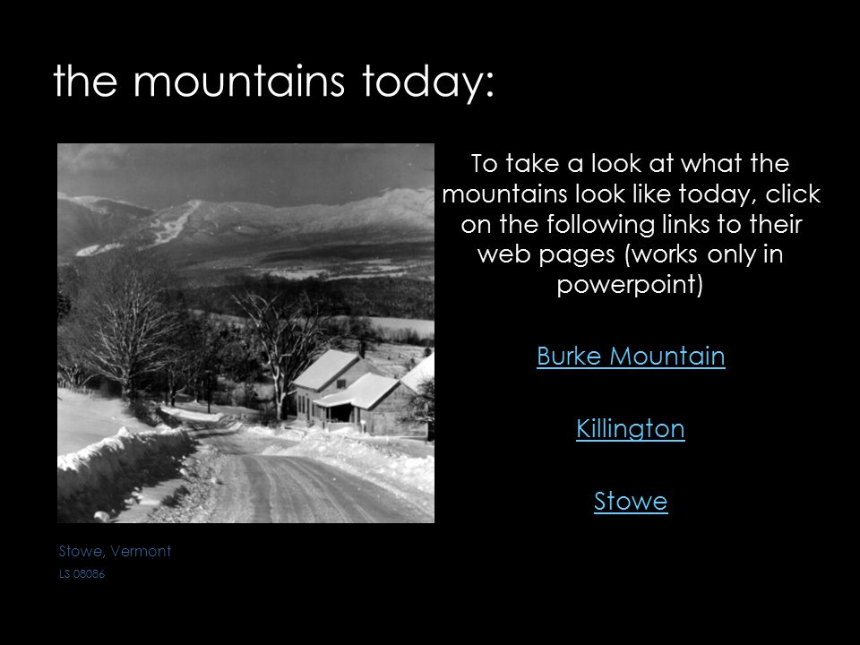 the mountains today: To take a look at what the mountains look like today, click on the following links to their web pages (works only in powerpoint) Burke Mountain Killington Stowe Stowe, Vermont LS 08086