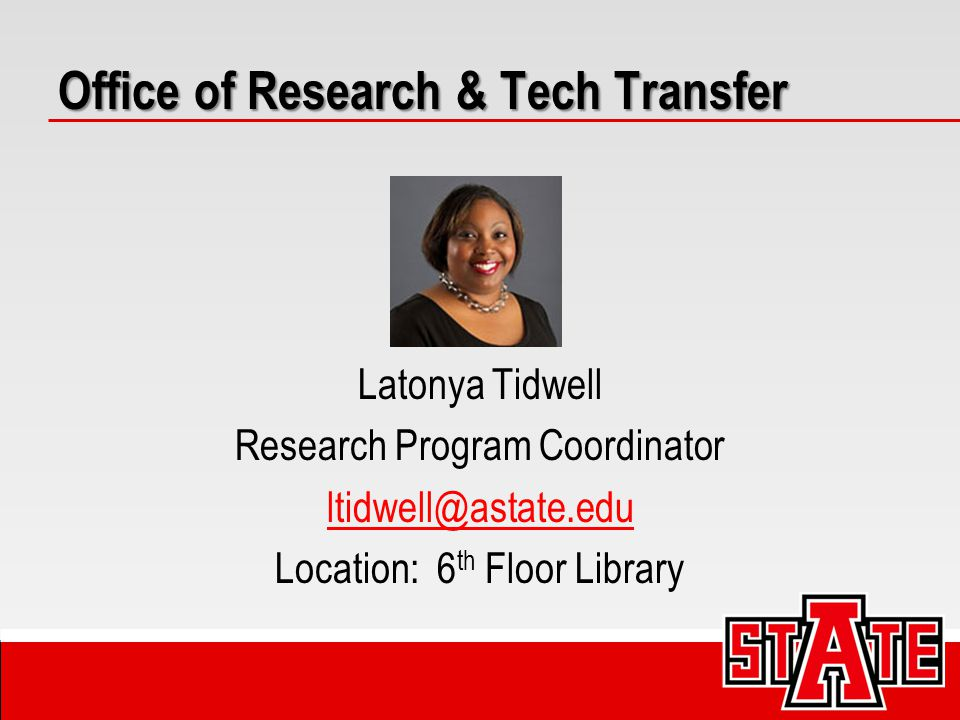 Latonya Tidwell Research Program Coordinator ltidwell@astate.edu Location: 6 th Floor Library Office of Research & Tech Transfer
