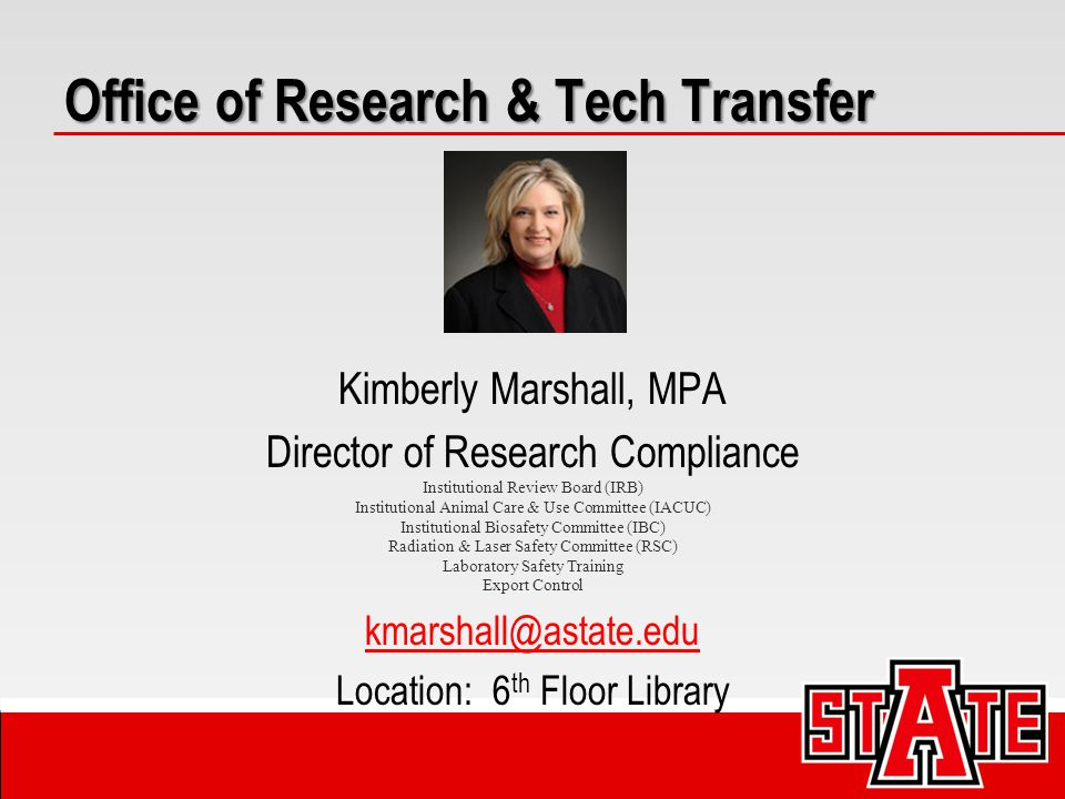 Kimberly Marshall, MPA Director of Research Compliance Institutional Review Board (IRB) Institutional Animal Care & Use Committee (IACUC) Institutional Biosafety Committee (IBC) Radiation & Laser Safety Committee (RSC) Laboratory Safety Training Export Control kmarshall@astate.edu Location: 6 th Floor Library Office of Research & Tech Transfer