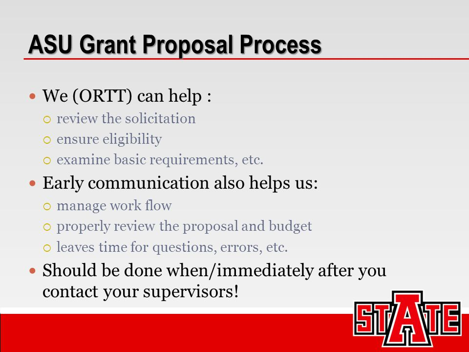 ASU Grant Proposal Process We (ORTT) can help :  review the solicitation  ensure eligibility  examine basic requirements, etc. Early communication