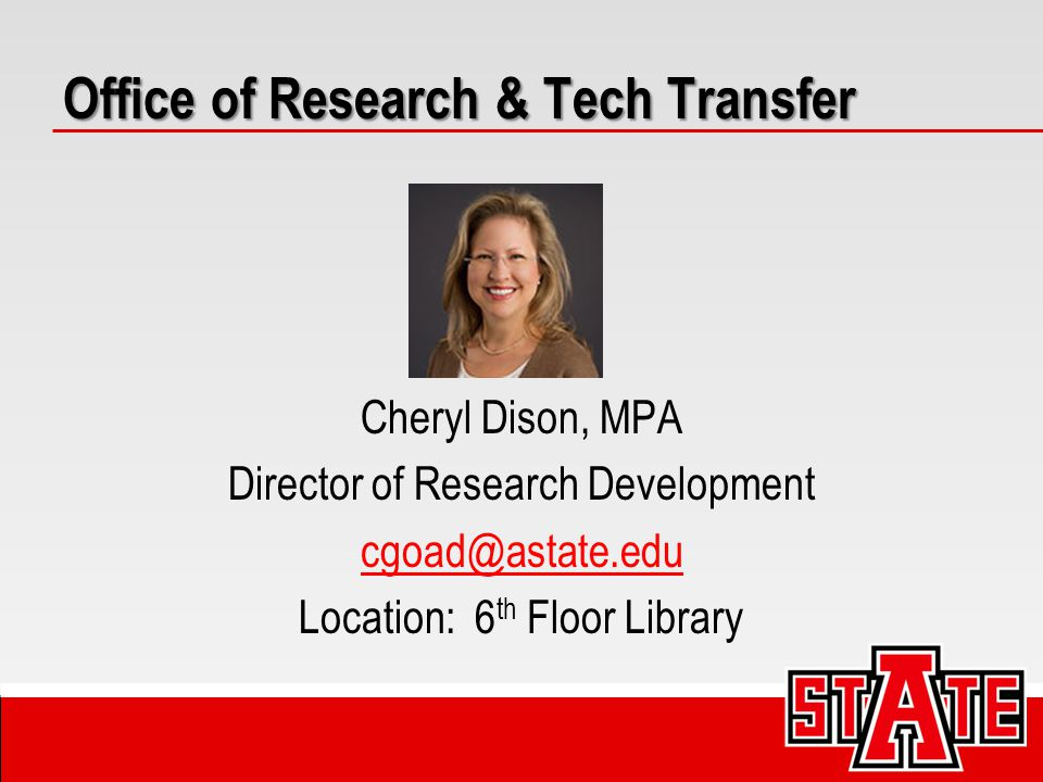 Cheryl Dison, MPA Director of Research Development cgoad@astate.edu Location: 6 th Floor Library Office of Research & Tech Transfer