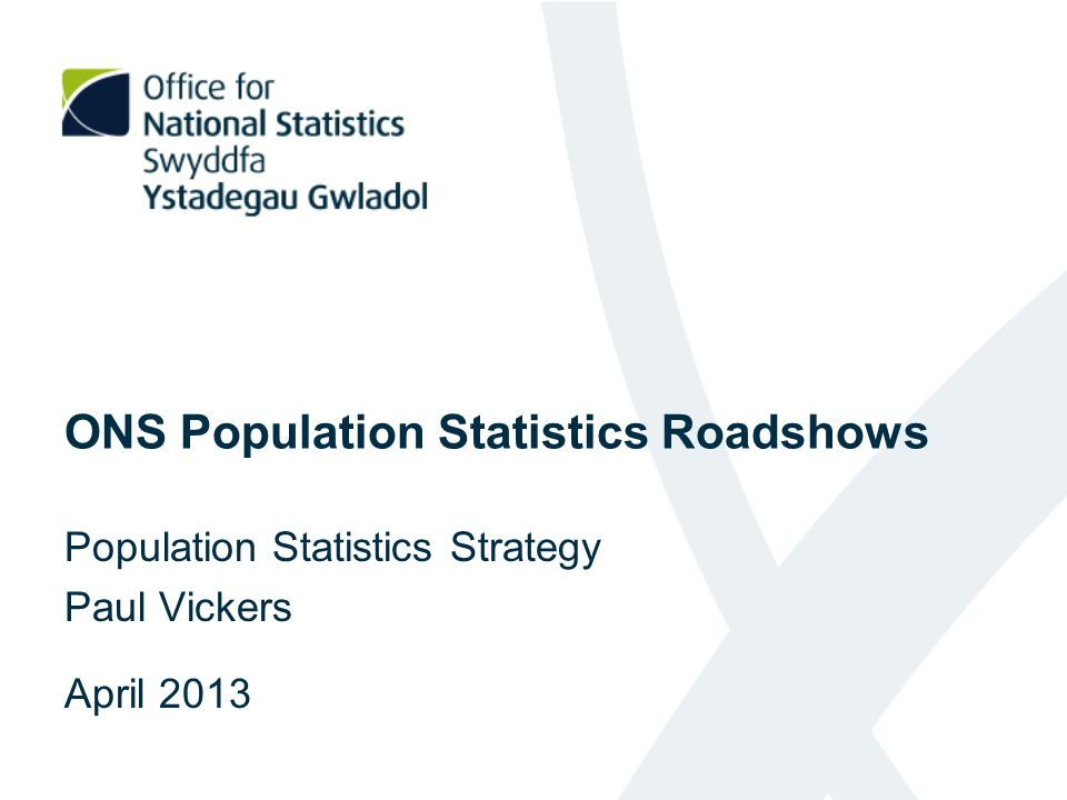 ONS Population Statistics Roadshows Population Statistics Strategy Paul Vickers April 2013