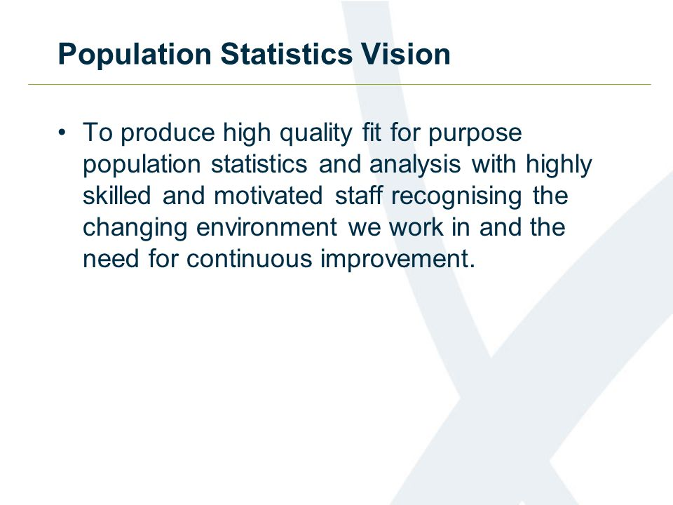 Population Statistics Vision To produce high quality fit for purpose population statistics and analysis with highly skilled and motivated staff recognising the changing environment we work in and the need for continuous improvement.