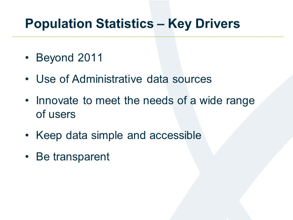 Population Statistics – Key Drivers Beyond 2011 Use of Administrative data sources Innovate to meet the needs of a wide range of users Keep data simpl