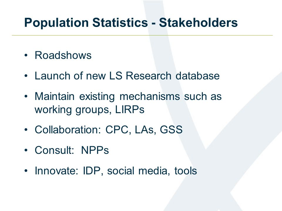 Population Statistics - Stakeholders Roadshows Launch of new LS Research database Maintain existing mechanisms such as working groups, LIRPs Collabora