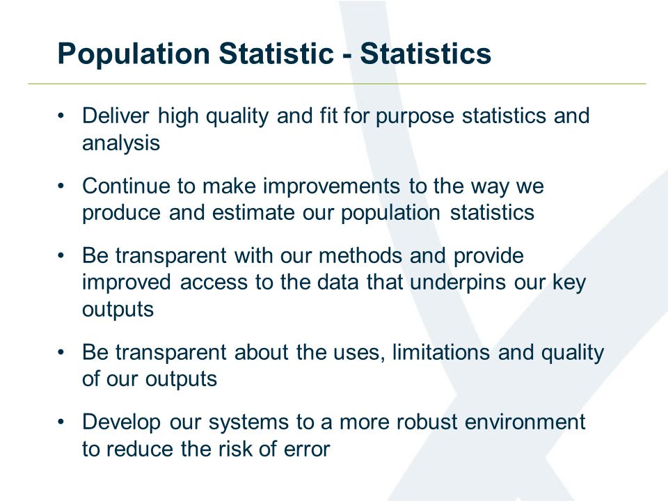 Population Statistic - Statistics Deliver high quality and fit for purpose statistics and analysis Continue to make improvements to the way we produce