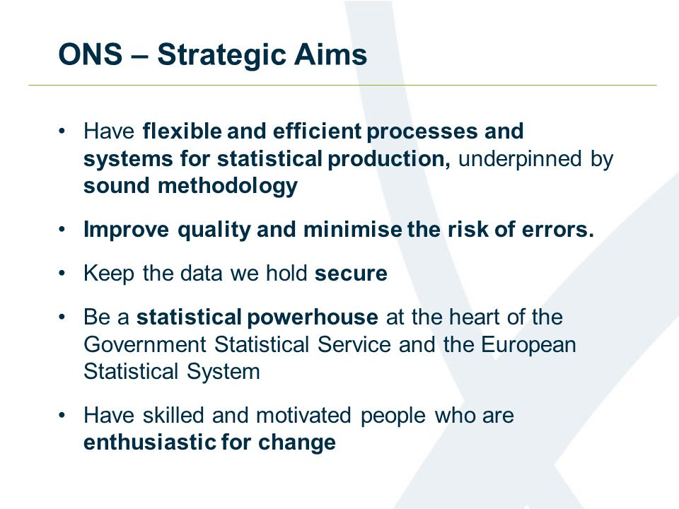 ONS – Strategic Aims Have flexible and efficient processes and systems for statistical production, underpinned by sound methodology Improve quality an