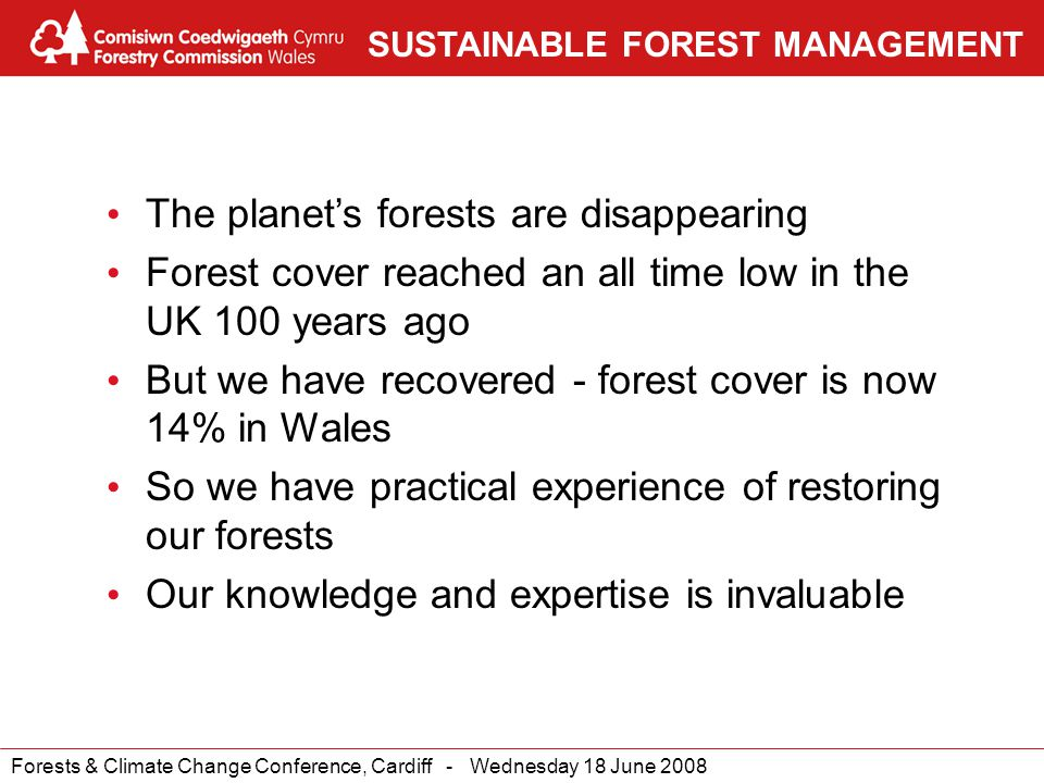 Forests & Climate Change Conference, Cardiff - Wednesday 18 June 2008 SUSTAINABLE FOREST MANAGEMENT The planet's forests are disappearing Forest cover reached an all time low in the UK 100 years ago But we have recovered - forest cover is now 14% in Wales So we have practical experience of restoring our forests Our knowledge and expertise is invaluable