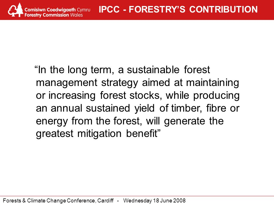 Forests & Climate Change Conference, Cardiff - Wednesday 18 June 2008 IPCC - FORESTRY'S CONTRIBUTION In the long term, a sustainable forest management strategy aimed at maintaining or increasing forest stocks, while producing an annual sustained yield of timber, fibre or energy from the forest, will generate the greatest mitigation benefit
