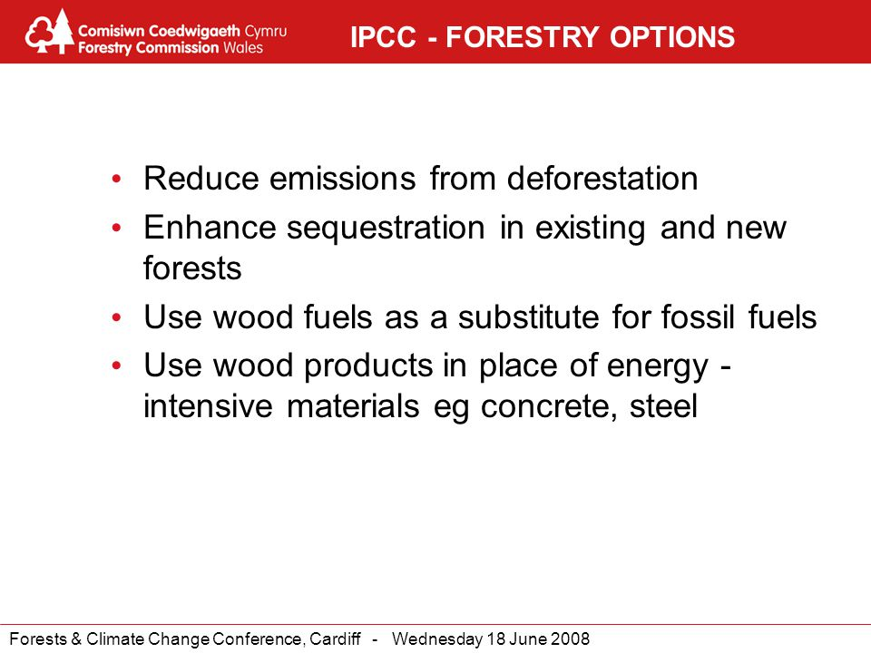 Forests & Climate Change Conference, Cardiff - Wednesday 18 June 2008 IPCC - FORESTRY OPTIONS Reduce emissions from deforestation Enhance sequestration in existing and new forests Use wood fuels as a substitute for fossil fuels Use wood products in place of energy - intensive materials eg concrete, steel
