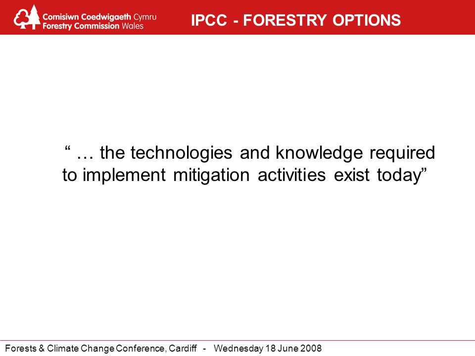 Forests & Climate Change Conference, Cardiff - Wednesday 18 June 2008 IPCC - FORESTRY OPTIONS … the technologies and knowledge required to implement mitigation activities exist today
