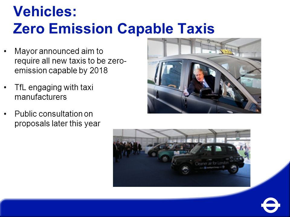 Vehicles: Zero Emission Capable Taxis Mayor announced aim to require all new taxis to be zero- emission capable by 2018 TfL engaging with taxi manufacturers Public consultation on proposals later this year
