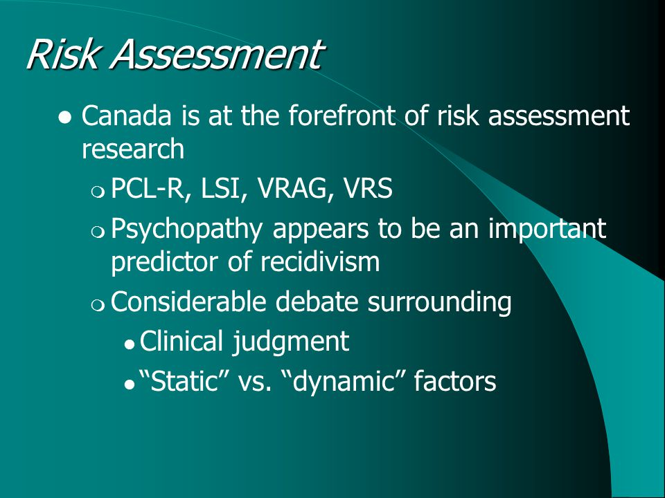 Risk Assessment Canada is at the forefront of risk assessment research  PCL-R, LSI, VRAG, VRS  Psychopathy appears to be an important predictor of r