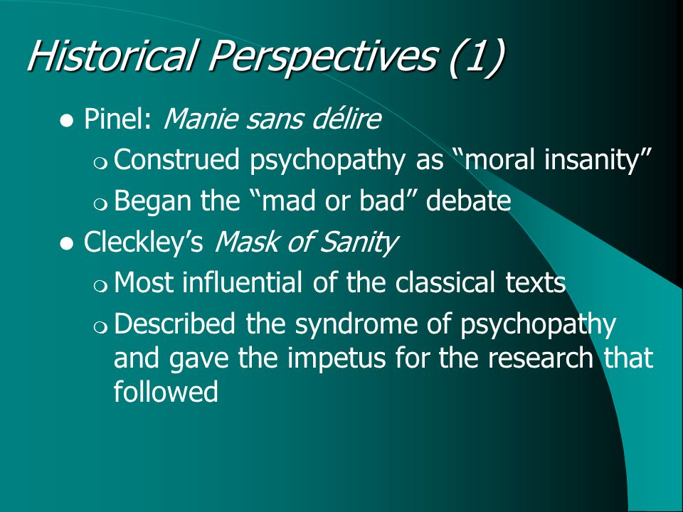 "Historical Perspectives (1) Pinel: Manie sans délire  Construed psychopathy as ""moral insanity""  Began the ""mad or bad"" debate Cleckley's Mask of Sa"