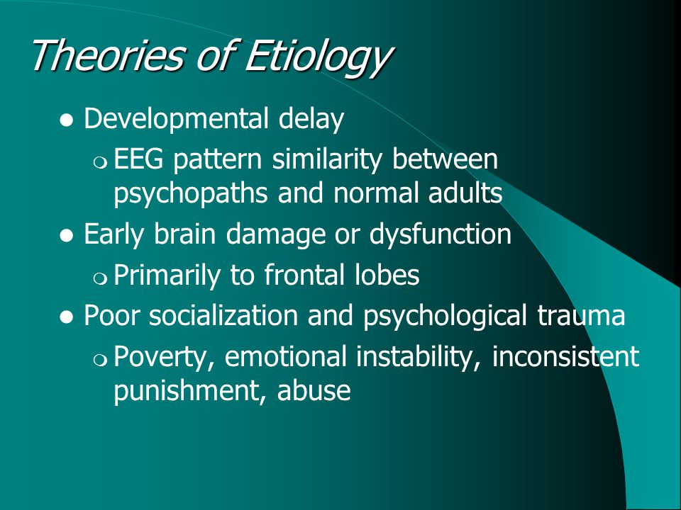 Theories of Etiology Developmental delay  EEG pattern similarity between psychopaths and normal adults Early brain damage or dysfunction  Primarily